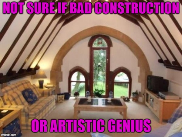 Bad Construction Week: A DrSarcasm Event Oct. 1-7. | NOT SURE IF BAD CONSTRUCTION OR ARTISTIC GENIUS | image tagged in bad construction,memes,bad construction week,artistic,funny,nice window | made w/ Imgflip meme maker