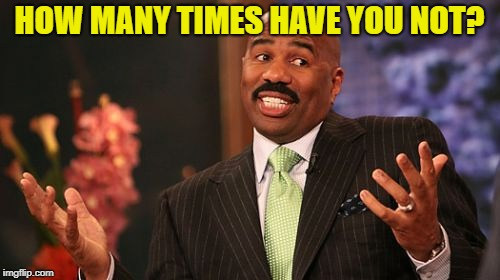 Steve Harvey Meme | HOW MANY TIMES HAVE YOU NOT? | image tagged in memes,steve harvey | made w/ Imgflip meme maker