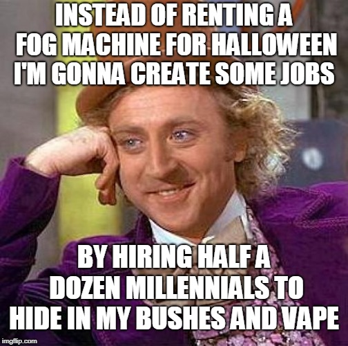 Capitalism creates jobs!  | INSTEAD OF RENTING A FOG MACHINE FOR HALLOWEEN I'M GONNA CREATE SOME JOBS BY HIRING HALF A DOZEN MILLENNIALS TO HIDE IN MY BUSHES AND VAPE | image tagged in memes,creepy condescending wonka,millennials,vape,halloween,capitalism | made w/ Imgflip meme maker