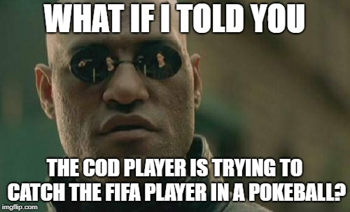 Matrix Morpheus Meme | WHAT IF I TOLD YOU THE COD PLAYER IS TRYING TO CATCH THE FIFA PLAYER IN A POKEBALL? | image tagged in memes,matrix morpheus | made w/ Imgflip meme maker