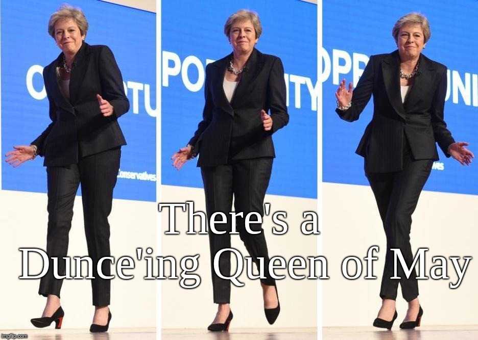 There's a Dunce'ing Queen of May;Theresa May the Dunce'ing Queen | There's a Dunce'ing Queen of May | image tagged in theresa may dunce'ing queen,theresa,may,queen,dancing,dunce | made w/ Imgflip meme maker