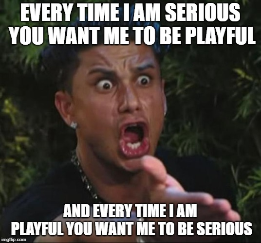 I just can't win | EVERY TIME I AM SERIOUS YOU WANT ME TO BE PLAYFUL AND EVERY TIME I AM PLAYFUL YOU WANT ME TO BE SERIOUS | image tagged in memes,dj pauly d | made w/ Imgflip meme maker