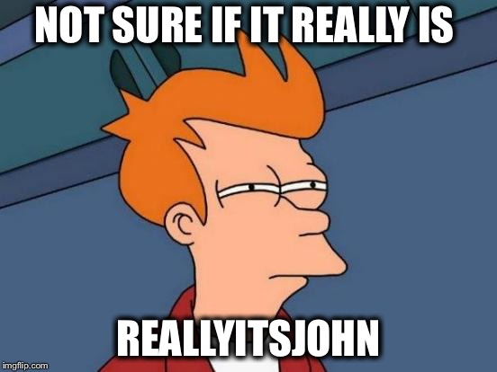 Futurama Fry Meme | NOT SURE IF IT REALLY IS REALLYITSJOHN | image tagged in memes,futurama fry | made w/ Imgflip meme maker