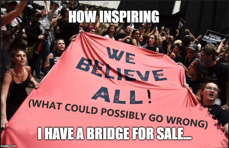 These are the people Democrats love most! | HOW INSPIRING I HAVE A BRIDGE FOR SALE... | image tagged in brett kavanaugh,witch hunt,sexual assault,liberal logic,feminism is cancer | made w/ Imgflip meme maker