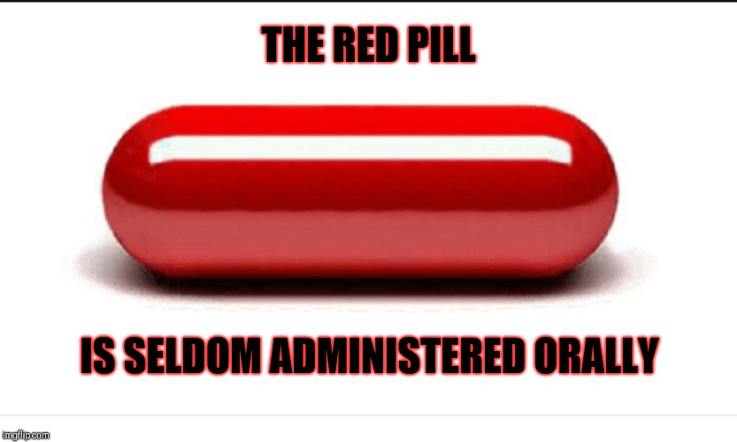 Red pill | THE RED PILL IS SELDOM ADMINISTERED ORALLY | image tagged in red pill | made w/ Imgflip meme maker