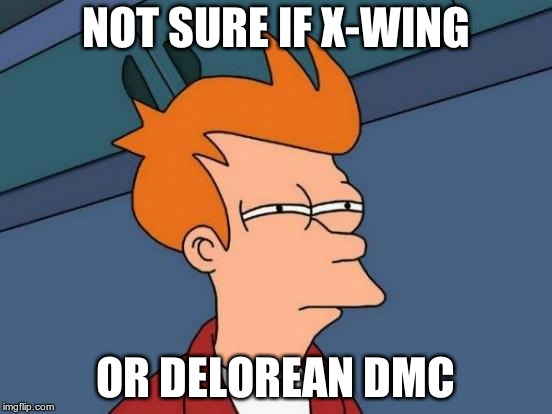 Futurama Fry Meme | NOT SURE IF X-WING OR DELOREAN DMC | image tagged in memes,futurama fry | made w/ Imgflip meme maker