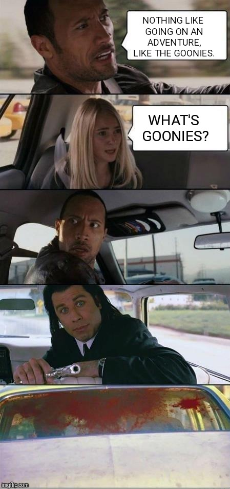 When people don't know Goonies!! | NOTHING LIKE GOING ON AN ADVENTURE, LIKE THE GOONIES. WHAT'S GOONIES? | image tagged in goonies | made w/ Imgflip meme maker