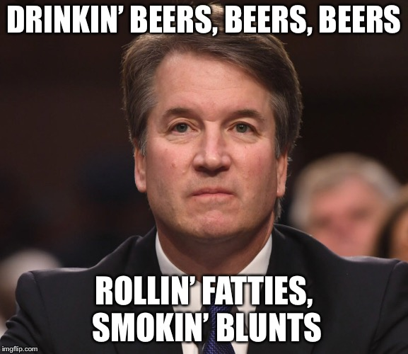 Brett Kavanaugh  | DRINKIN' BEERS, BEERS, BEERS ROLLIN' FATTIES, SMOKIN' BLUNTS | image tagged in brett kavanaugh | made w/ Imgflip meme maker