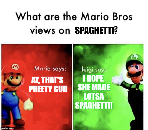Spaghetti. | SPAGHETTI AY, THAT'S PREETY GUD I HOPE SHE MADE LOTSA SPAGHETTI! | image tagged in mario bros | made w/ Imgflip meme maker