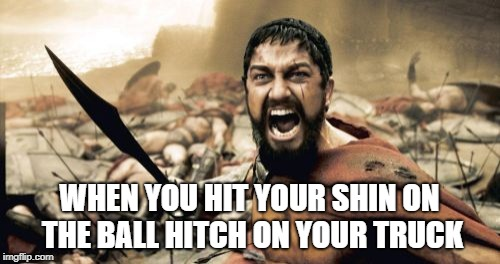 Sparta Leonidas Meme | WHEN YOU HIT YOUR SHIN ON THE BALL HITCH ON YOUR TRUCK | image tagged in memes,sparta leonidas | made w/ Imgflip meme maker