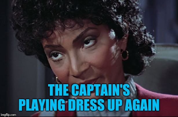 Uhura not amused | THE CAPTAIN'S PLAYING DRESS UP AGAIN | image tagged in uhura not amused | made w/ Imgflip meme maker