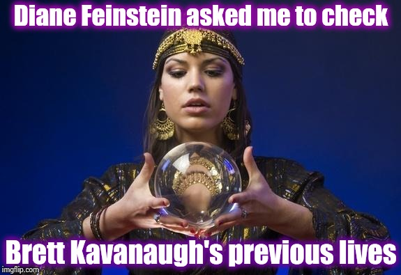 We didn't go back far enough | Diane Feinstein asked me to check Brett Kavanaugh's previous lives | image tagged in psychic,ridiculous,special kind of stupid,libtards,never give up,the search continues | made w/ Imgflip meme maker