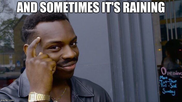 Roll Safe Think About It Meme | AND SOMETIMES IT'S RAINING | image tagged in memes,roll safe think about it | made w/ Imgflip meme maker