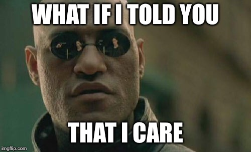 Matrix Morpheus Meme | WHAT IF I TOLD YOU THAT I CARE | image tagged in memes,matrix morpheus | made w/ Imgflip meme maker