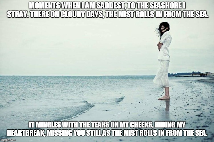 Mist From the Sea | MOMENTS WHEN I AM SADDEST, TO THE SEASHORE I STRAY. THERE ON CLOUDY DAYS, THE MIST ROLLS IN FROM THE SEA. IT MINGLES WITH THE TEARS ON MY CH | image tagged in mist,the sea,seashore,tears,heartbreak | made w/ Imgflip meme maker