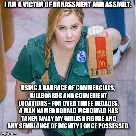 So That Is What's Inside Her |  I AM A VICTIM OF HARASSMENT AND ASSAULT. USING A BARRAGE OF COMMERCIALS, BILLBOARDS AND CONVENIENT LOCATIONS - FOR OVER THREE DECADES, A MAN NAMED RONALD MCDONALD HAS TAKEN AWAY MY GIRLISH FIGURE AND ANY SEMBLANCE OF DIGNITY I ONCE POSSESSED. | image tagged in amy schumer,mcdonalds,victim,protest | made w/ Imgflip meme maker