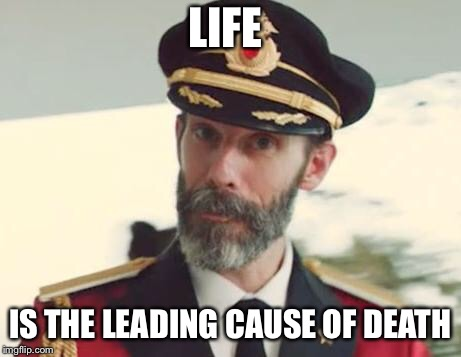 Think about it. Mind = blown! | LIFE IS THE LEADING CAUSE OF DEATH | image tagged in captain obvious | made w/ Imgflip meme maker