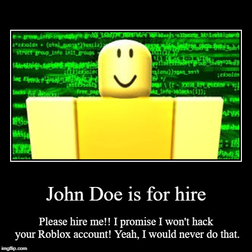 John Doe is for hire | Please hire me!! I promise I won't hack your Roblox account! Yeah, I would never do that. | image tagged in funny,demotivationals | made w/ Imgflip demotivational maker