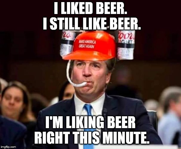 I Like Beer | I LIKED BEER. I STILL LIKE BEER. I'M LIKING BEER RIGHT THIS MINUTE. | image tagged in brett kavanaugh,i like beer,beer | made w/ Imgflip meme maker