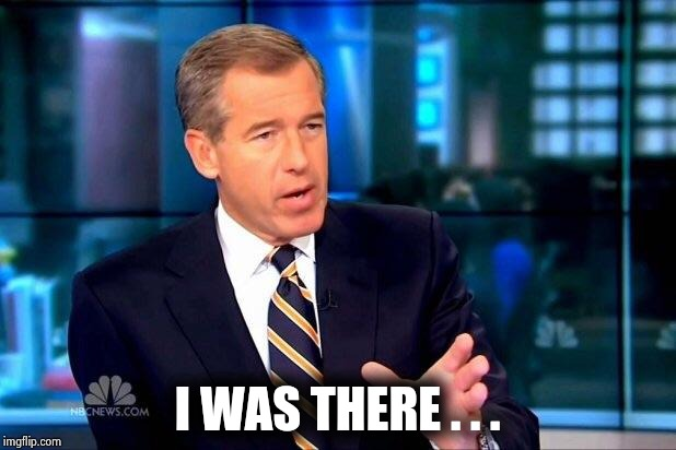 Brian Williams Was There 2 Meme | I WAS THERE . . . | image tagged in memes,brian williams was there 2 | made w/ Imgflip meme maker