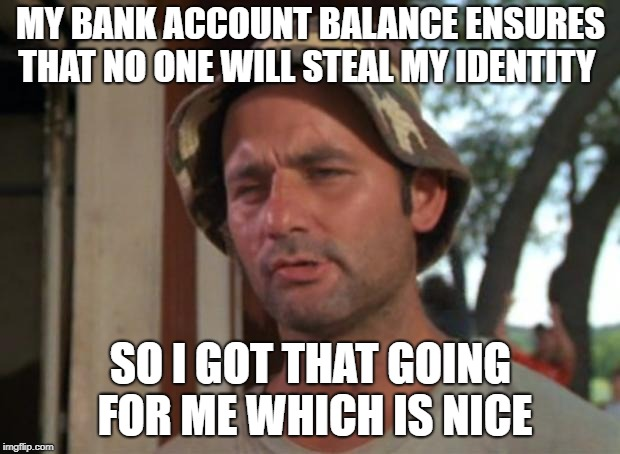 So I Got That Goin For Me Which Is Nice | MY BANK ACCOUNT BALANCE ENSURES THAT NO ONE WILL STEAL MY IDENTITY SO I GOT THAT GOING FOR ME WHICH IS NICE | image tagged in memes,so i got that goin for me which is nice | made w/ Imgflip meme maker
