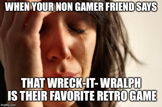 First World Problems Meme | WHEN YOUR NON GAMER FRIEND SAYS THAT WRECK-IT- WRALPH IS THEIR FAVORITE RETRO GAME | image tagged in memes,first world problems | made w/ Imgflip meme maker