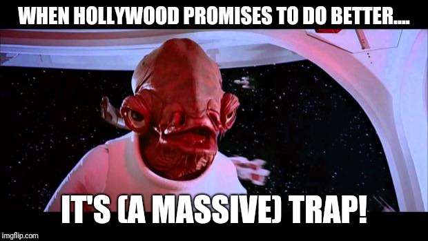 Hollywood, good one! | WHEN HOLLYWOOD PROMISES TO DO BETTER.... IT'S (A MASSIVE) TRAP! | image tagged in it's a trap,hollywood,scumbag hollywood,star wars | made w/ Imgflip meme maker