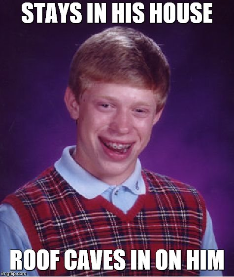 Bad Luck Brian Meme | STAYS IN HIS HOUSE ROOF CAVES IN ON HIM | image tagged in memes,bad luck brian | made w/ Imgflip meme maker