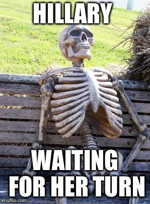 Waiting Skeleton Meme | HILLARY WAITING FOR HER TURN | image tagged in memes,waiting skeleton | made w/ Imgflip meme maker