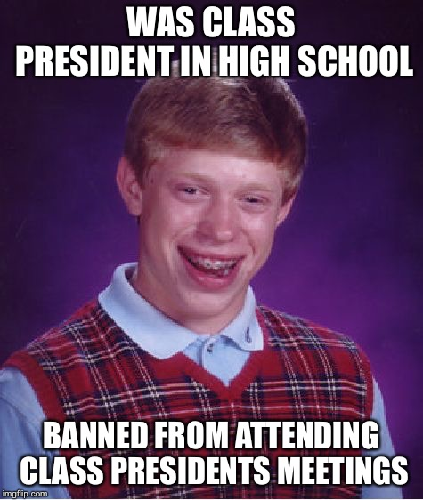 Bad Luck Brian Meme | WAS CLASS PRESIDENT IN HIGH SCHOOL BANNED FROM ATTENDING CLASS PRESIDENTS MEETINGS | image tagged in memes,bad luck brian | made w/ Imgflip meme maker