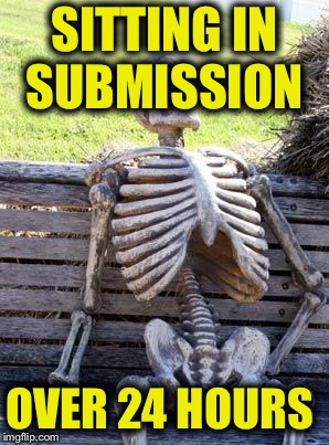 Waiting Skeleton Meme | SITTING IN SUBMISSION OVER 24 HOURS | image tagged in memes,waiting skeleton | made w/ Imgflip meme maker