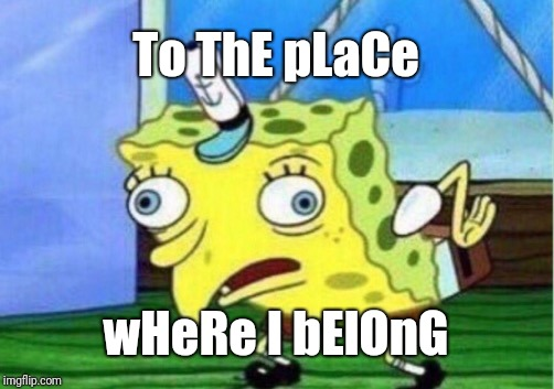 Mocking Spongebob Meme | To ThE pLaCe wHeRe I bElOnG | image tagged in memes,mocking spongebob | made w/ Imgflip meme maker