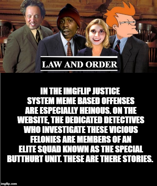 law and order | LAW AND ORDER IN THE IMGFLIP JUSTICE SYSTEM MEME BASED OFFENSES ARE ESPECIALLY HEINOUS. ON THE WEBSITE, THE DEDICATED DETECTIVES WHO INVESTI | image tagged in law and order,meme | made w/ Imgflip meme maker
