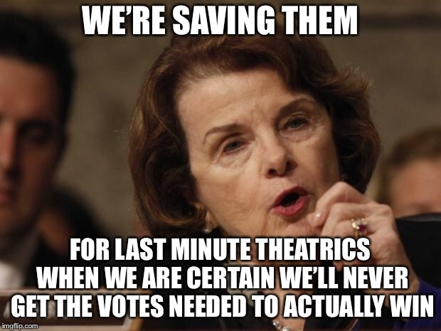 Feinstein | WE'RE SAVING THEM FOR LAST MINUTE THEATRICS WHEN WE ARE CERTAIN WE'LL NEVER GET THE VOTES NEEDED TO ACTUALLY WIN | image tagged in feinstein | made w/ Imgflip meme maker