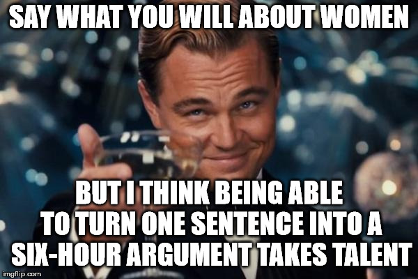 Leonardo Dicaprio Cheers Meme | SAY WHAT YOU WILL ABOUT WOMEN BUT I THINK BEING ABLE TO TURN ONE SENTENCE INTO A SIX-HOUR ARGUMENT TAKES TALENT | image tagged in memes,leonardo dicaprio cheers | made w/ Imgflip meme maker