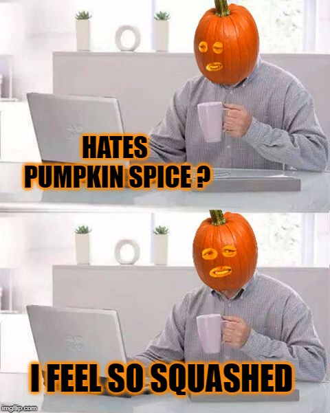 Looking for a good tomato. | HATES PUMPKIN SPICE ? I FEEL SO SQUASHED | image tagged in hide the pain pumpkin,hide the pain harold,online dating,pumpkin spice,pumpkin | made w/ Imgflip meme maker