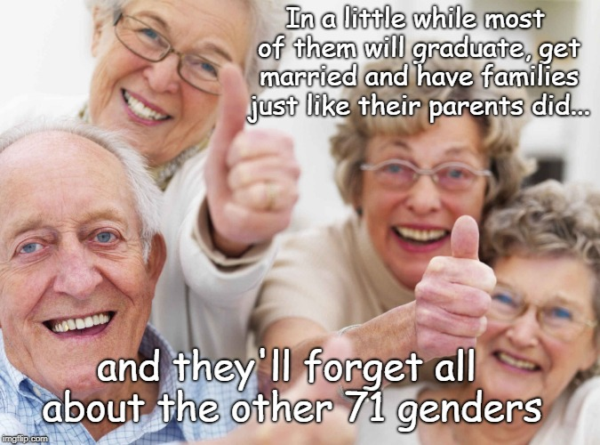No Generation Gap | In a little while most of them will graduate, get married and have families just like their parents did... and they'll forget all about the  | image tagged in old people,genders | made w/ Imgflip meme maker