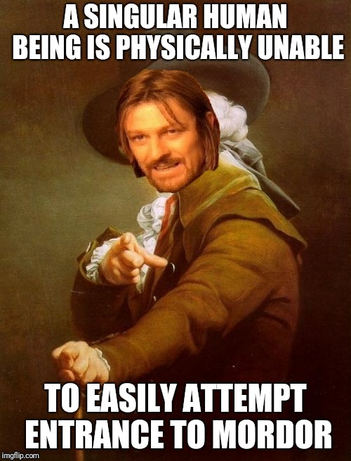 One dost not simply | A SINGULAR HUMAN BEING IS PHYSICALLY UNABLE TO EASILY ATTEMPT ENTRANCE TO MORDOR | image tagged in joseph ducreux,one does not simply,memes,funny,ilikepie314159265358979 | made w/ Imgflip meme maker