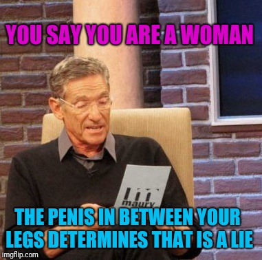 Maury Lie Detector Meme | YOU SAY YOU ARE A WOMAN THE P**IS IN BETWEEN YOUR LEGS DETERMINES THAT IS A LIE | image tagged in memes,maury lie detector | made w/ Imgflip meme maker