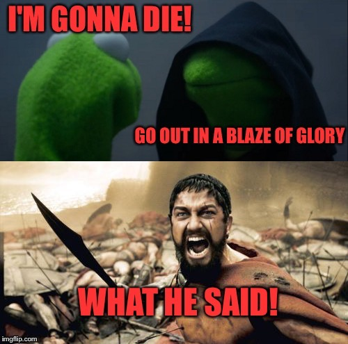 Actually, what either of them said. | . | image tagged in evil kermit,sparta leonidas,glory,memes,funny | made w/ Imgflip meme maker
