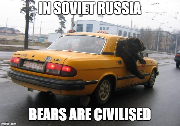 Imagine seeing this out on the street! | IN SOVIET RUSSIA BEARS ARE CIVILISED | image tagged in memes,russia,in soviet russia,bears,bear,taxi | made w/ Imgflip meme maker