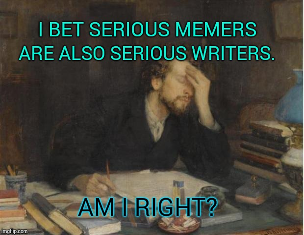 Have I Read Any of Your Work? |  ARE ALSO SERIOUS WRITERS. I BET SERIOUS MEMERS; AM I RIGHT? | image tagged in writer,memes,meme,memers,memers block,memer | made w/ Imgflip meme maker