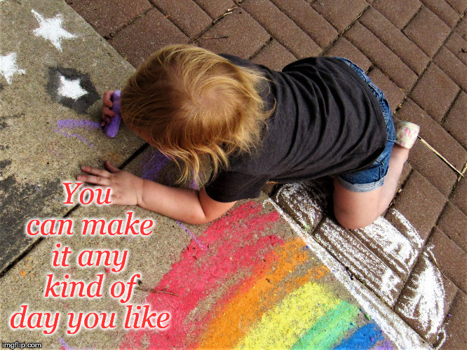 Make it that kind of day | You can make it any kind of day you like | image tagged in child painting sidewalk rainbow,child,rainbow,good day | made w/ Imgflip meme maker