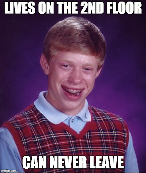 Bad Luck Brian Meme | LIVES ON THE 2ND FLOOR CAN NEVER LEAVE | image tagged in memes,bad luck brian | made w/ Imgflip meme maker