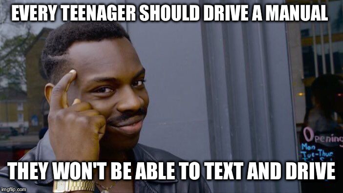 BREAKING NEWS: DEATH RATE DROPS TO ZERO! | EVERY TEENAGER SHOULD DRIVE A MANUAL THEY WON'T BE ABLE TO TEXT AND DRIVE | image tagged in memes,roll safe think about it,car,manual,teenagers,texting and driving | made w/ Imgflip meme maker
