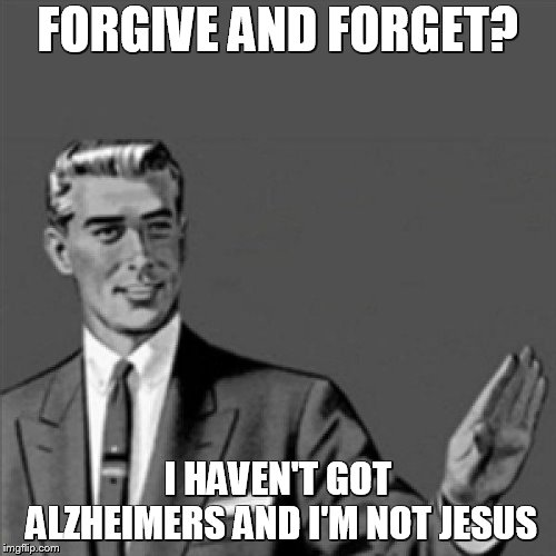 Correction guy | FORGIVE AND FORGET? I HAVEN'T GOT ALZHEIMERS AND I'M NOT JESUS | image tagged in correction guy,grammar,kill yourself guy,stop,wait,dementia | made w/ Imgflip meme maker