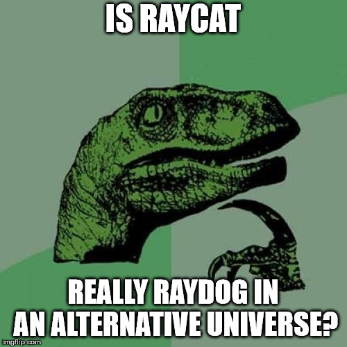 Philosoraptor Meme | IS RAYCAT REALLY RAYDOG IN AN ALTERNATIVE UNIVERSE? | image tagged in memes,philosoraptor | made w/ Imgflip meme maker