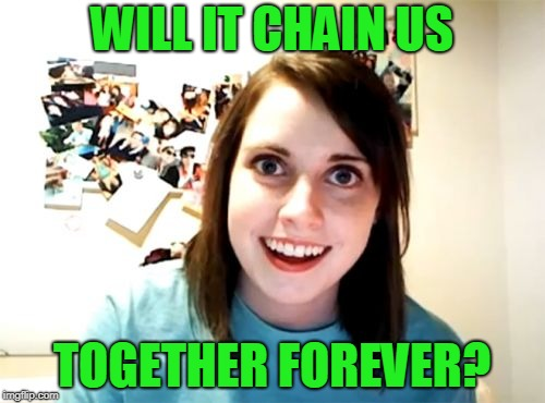 Overly Attached Girlfriend Meme | WILL IT CHAIN US TOGETHER FOREVER? | image tagged in memes,overly attached girlfriend | made w/ Imgflip meme maker