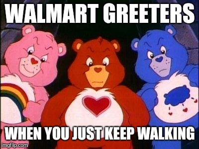 pissed care bears | WALMART GREETERS WHEN YOU JUST KEEP WALKING | image tagged in pissed care bears,walmart,retail | made w/ Imgflip meme maker