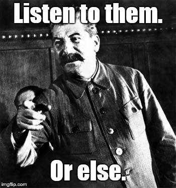Stalin | Listen to them. Or else. | image tagged in stalin | made w/ Imgflip meme maker